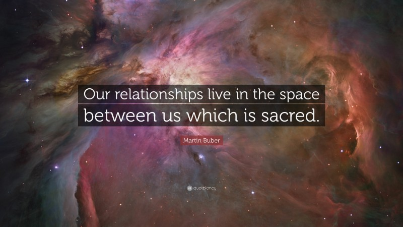 """Martin Buber Quote: """"Our relationships live in the space between us which is sacred."""""""