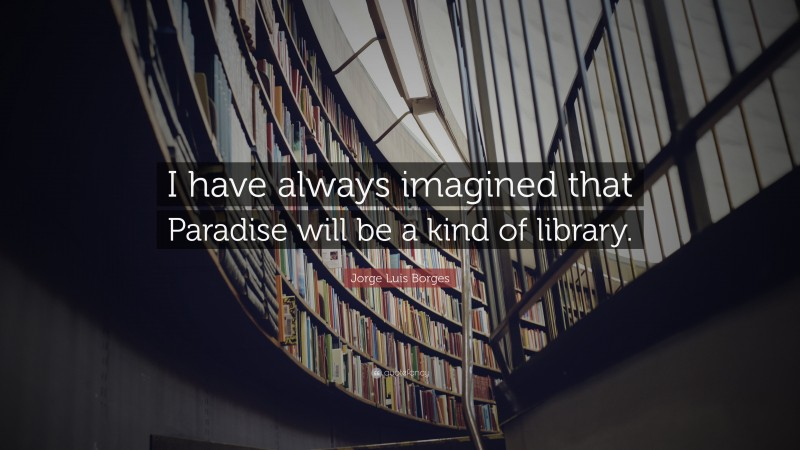 """Jorge Luis Borges Quote: """"I have always imagined that Paradise will be a kind of library."""""""
