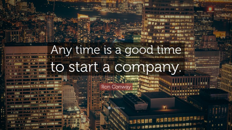 """Ron Conway Quote: """"Any time is a good time to start a company."""""""