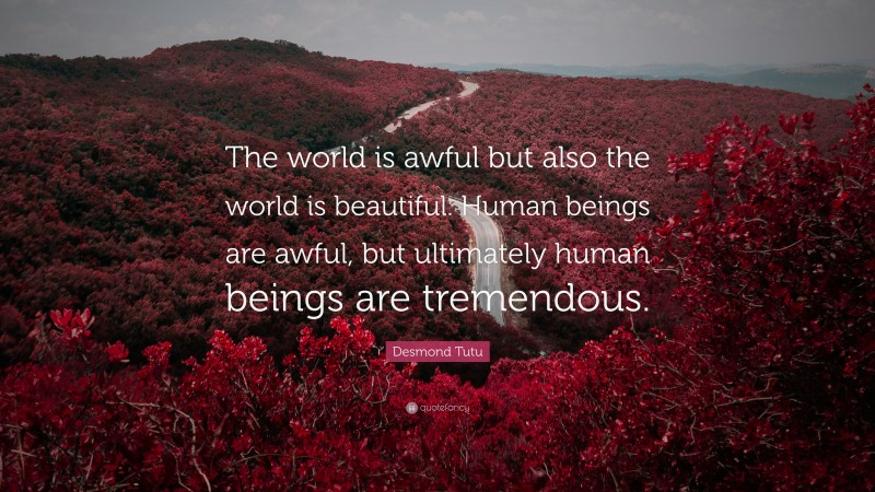 """Desmond Tutu Quote: """"The world is awful but also the world is beautiful. Human beings are awful, but ultimately human beings are tremendous."""""""