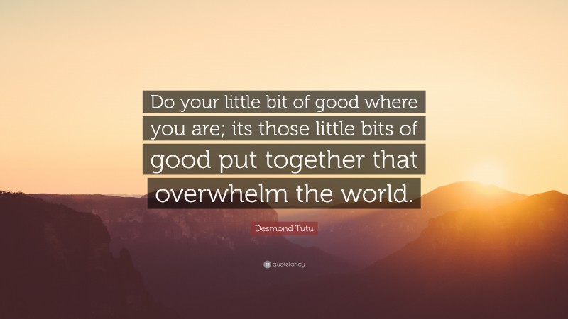 """Desmond Tutu Quote: """"Do your little bit of good where you are; its those little bits of good put together that overwhelm the world."""""""