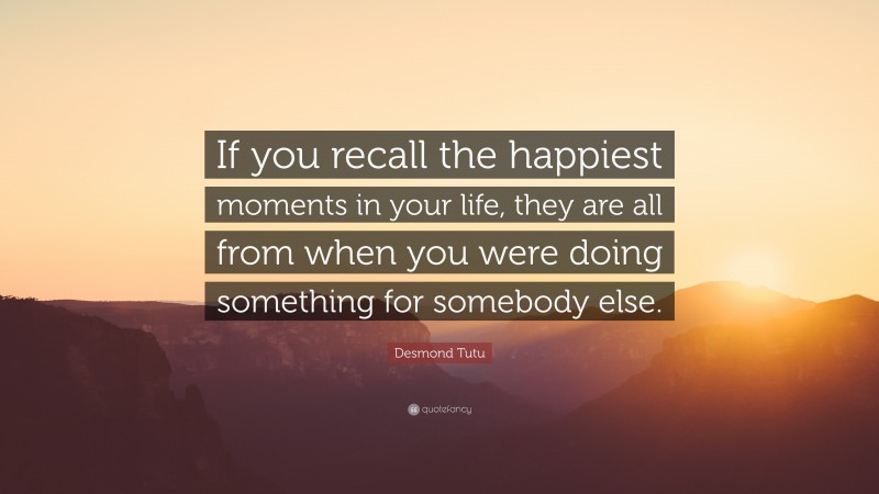"""Desmond Tutu Quote: """"If you recall the happiest moments in your life, they are all from when you were doing something for somebody else."""""""
