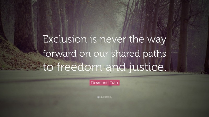 """Desmond Tutu Quote: """"Exclusion is never the way forward on our shared paths to freedom and justice."""""""
