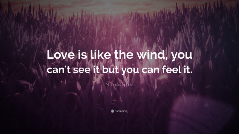 """Nicholas Sparks Quote: """"Love is like the wind, you can't see it but you can feel it."""""""