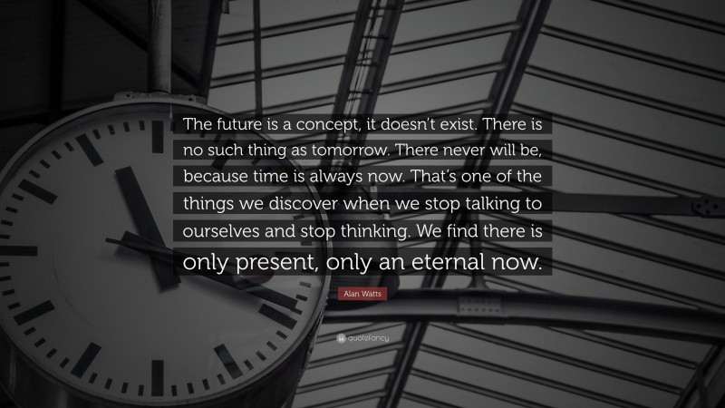 """Alan Watts Quote: """"The future is a concept, it doesn't exist. There is no such thing as tomorrow. There never will be, because time is always now. That's one of the things we discover when we stop talking to ourselves and stop thinking. We find there is only present, only an eternal now."""""""