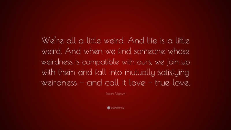 """Robert Fulghum Quote: """"We're all a little weird. And life is a little weird. And when we find someone whose weirdness is compatible with ours, we join up with them and fall into mutually satisfying weirdness – and call it love – true love."""""""