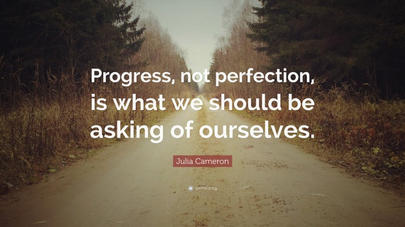 """Julia Cameron Quote: """"Progress, not perfection, is what we should be asking of ourselves."""""""