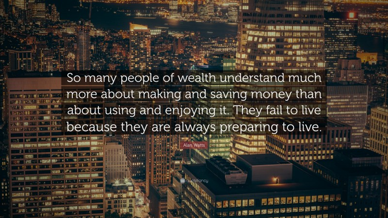 """Alan Watts Quote: """"So many people of wealth understand much more about making and saving money than about using and enjoying it. They fail to live because they are always preparing to live."""""""