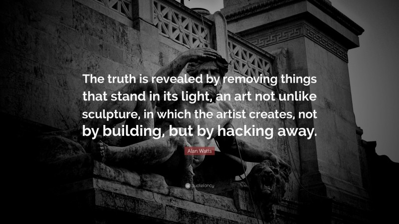 """Alan Watts Quote: """"The truth is revealed by removing things that stand in its light, an art not unlike sculpture, in which the artist creates, not by building, but by hacking away."""""""