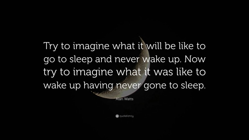"Alan Watts Quote: ""Try to imagine what it will be like to go to sleep and never wake up. Now try to imagine what it was like to wake up having never gone to sleep."""
