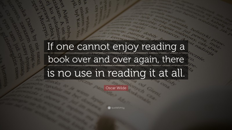 """Oscar Wilde Quote: """"If one cannot enjoy reading a book over and over again, there is no use in reading it at all."""""""