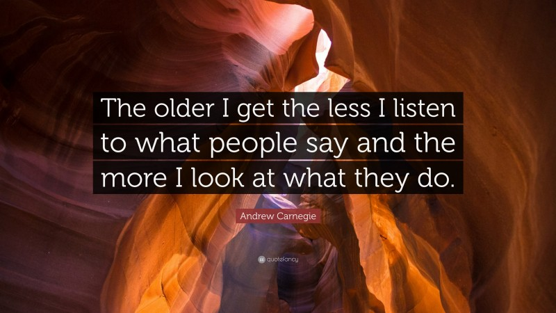 """Andrew Carnegie Quote: """"The older I get the less I listen to what people say and the more I look at what they do."""""""