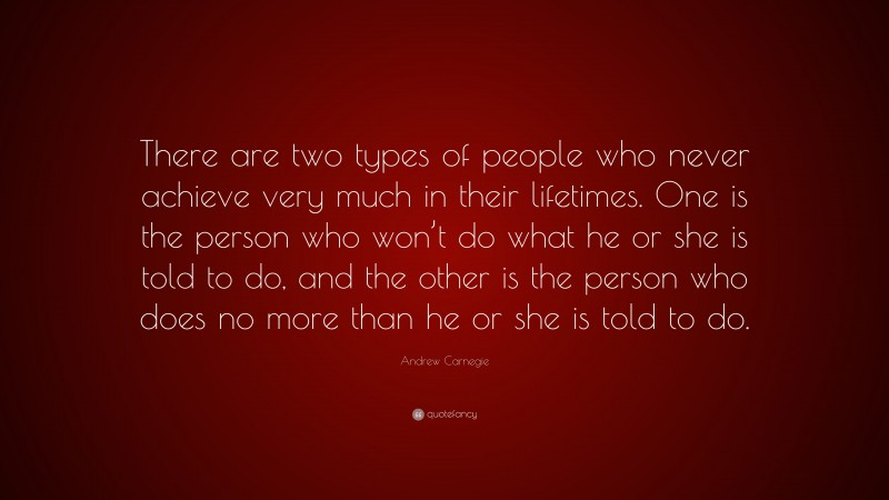 """Andrew Carnegie Quote: """"There are two types of people who never achieve very much in their lifetimes. One is the person who won't do what he or she is told to do, and the other is the person who does no more than he or she is told to do."""""""