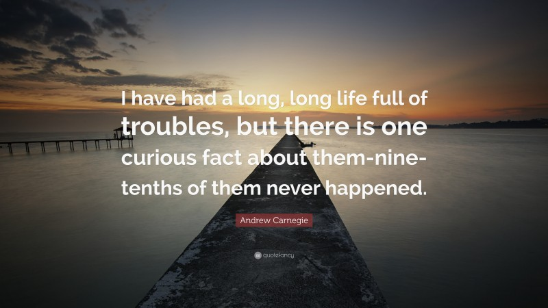 """Andrew Carnegie Quote: """"I have had a long, long life full of troubles, but there is one curious fact about them-nine-tenths of them never happened."""""""