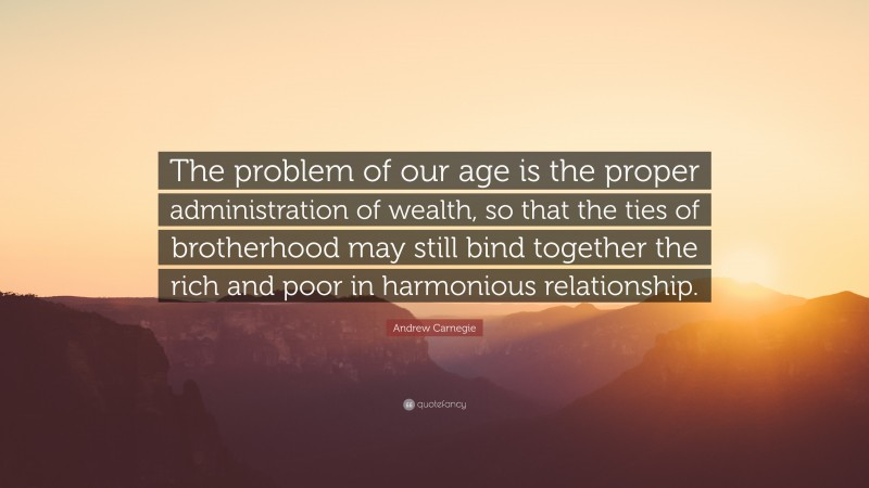 """Andrew Carnegie Quote: """"The problem of our age is the proper administration of wealth, so that the ties of brotherhood may still bind together the rich and poor in harmonious relationship."""""""