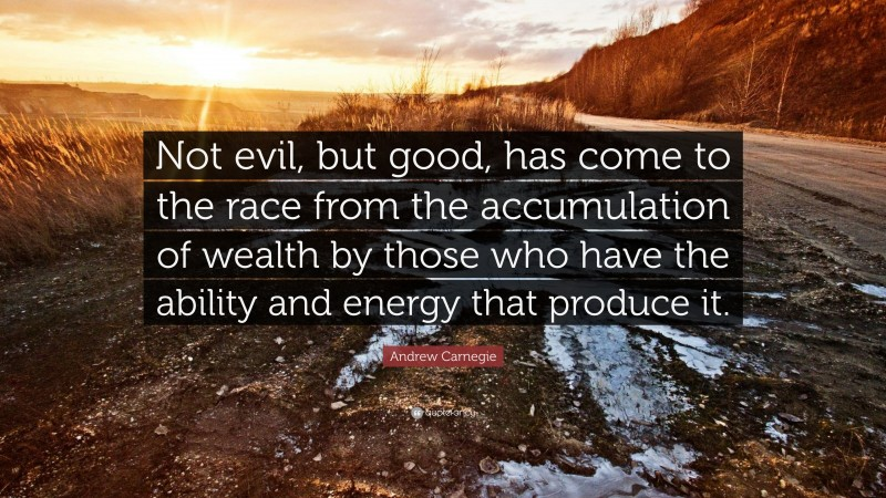 """Andrew Carnegie Quote: """"Not evil, but good, has come to the race from the accumulation of wealth by those who have the ability and energy that produce it."""""""