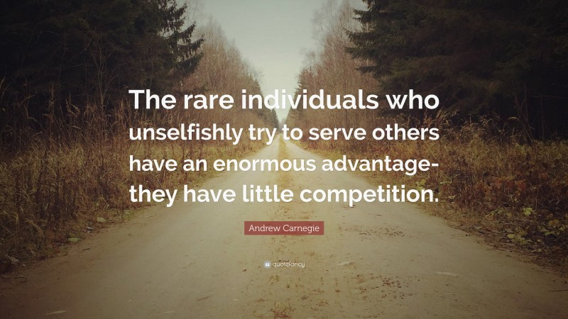 """Andrew Carnegie Quote: """"The rare individuals who unselfishly try to serve others have an enormous advantage-they have little competition."""""""