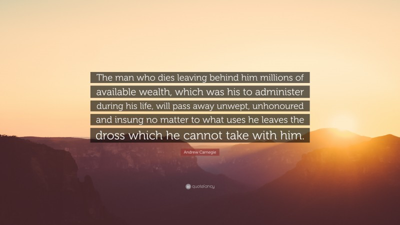 """Andrew Carnegie Quote: """"The man who dies leaving behind him millions of available wealth, which was his to administer during his life, will pass away unwept, unhonoured and insung no matter to what uses he leaves the dross which he cannot take with him."""""""