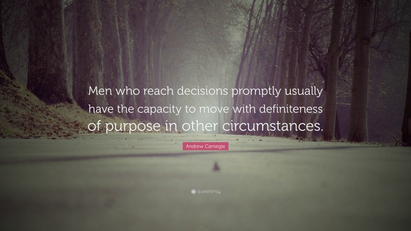 """Andrew Carnegie Quote: """"Men who reach decisions promptly usually have the capacity to move with definiteness of purpose in other circumstances."""""""