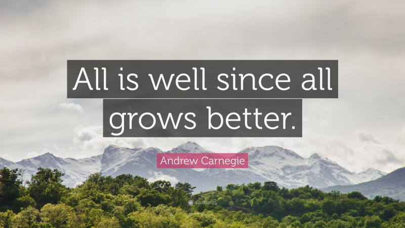 """Andrew Carnegie Quote: """"All is well since all grows better."""""""