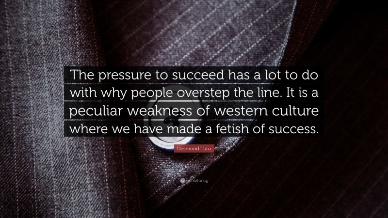 """Desmond Tutu Quote: """"The pressure to succeed has a lot to do with why people overstep the line. It is a peculiar weakness of western culture where we have made a fetish of success."""""""