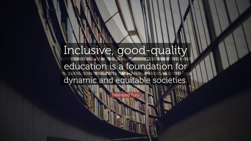 """Desmond Tutu Quote: """"Inclusive, good-quality education is a foundation for dynamic and equitable societies."""""""