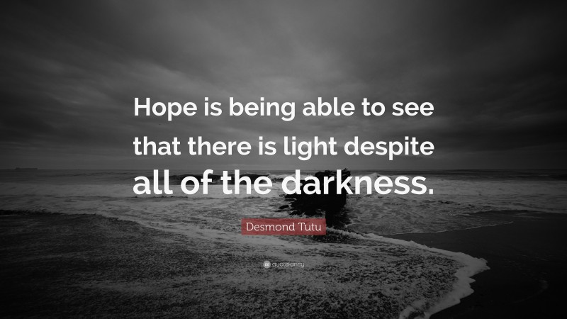 """Desmond Tutu Quote: """"Hope is being able to see that there is light despite all of the darkness."""""""