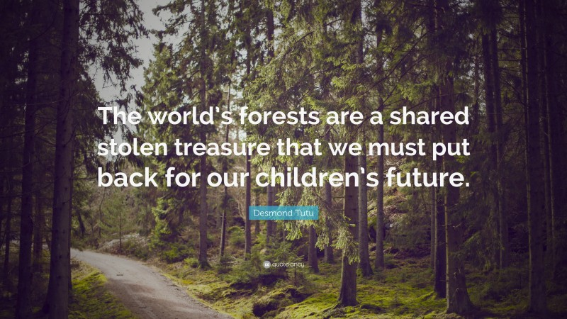 """Desmond Tutu Quote: """"The world's forests are a shared stolen treasure that we must put back for our children's future."""""""
