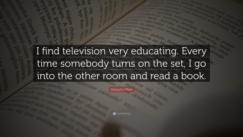 """Groucho Marx Quote: """"I find television very educating. Every time somebody turns on the set, I go into the other room and read a book."""""""
