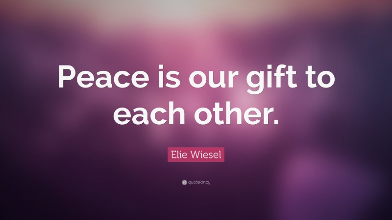 """Elie Wiesel Quote: """"Peace is our gift to each other."""""""