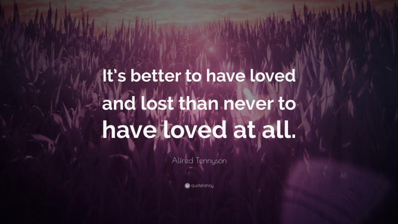"""Alfred Tennyson Quote: """"It's better to have loved and lost than never to have loved at all."""""""