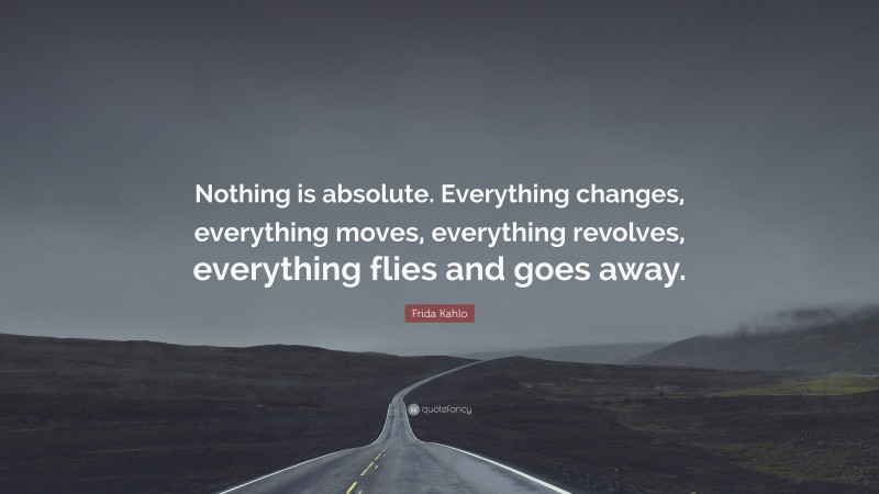 """Frida Kahlo Quote: """"Nothing is absolute. Everything changes, everything moves, everything revolves, everything flies and goes away."""""""