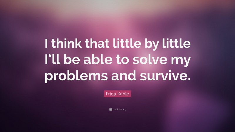 """Frida Kahlo Quote: """"I think that little by little I'll be able to solve my problems and survive."""""""