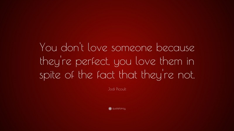 """Jodi Picoult Quote: """"You don't love someone because they're perfect, you love them in spite of the fact that they're not."""""""