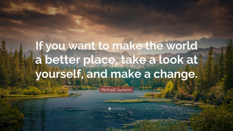 """Michael Jackson Quote: """"If you want to make the world a better place, take a look at yourself, and make a change."""""""