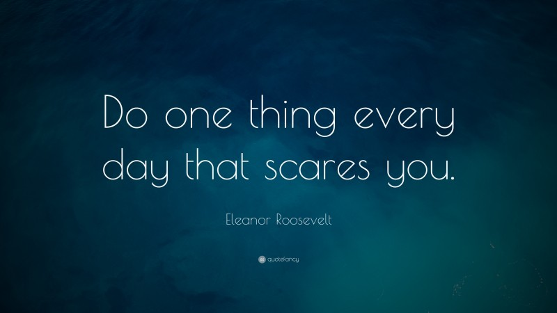 """Eleanor Roosevelt Quote: """"Do one thing every day that scares you."""""""