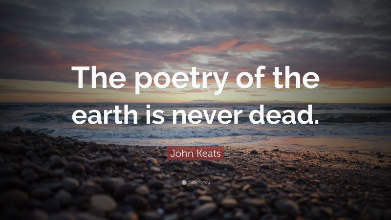 """John Keats Quote: """"The poetry of the earth is never dead."""""""
