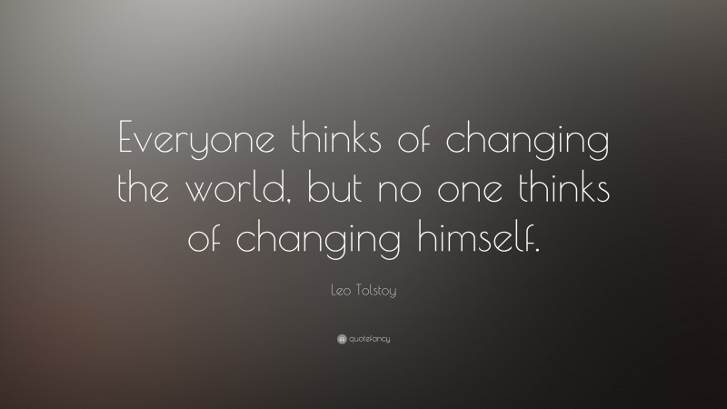 """Leo Tolstoy Quote: """"Everyone thinks of changing the world, but no one thinks of changing himself."""""""