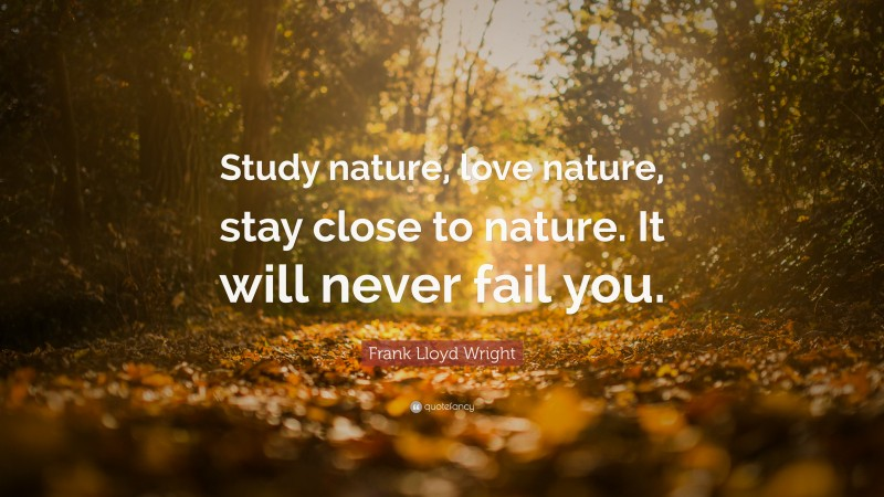 """Frank Lloyd Wright Quote: """"Study nature, love nature, stay close to nature. It will never fail you."""""""