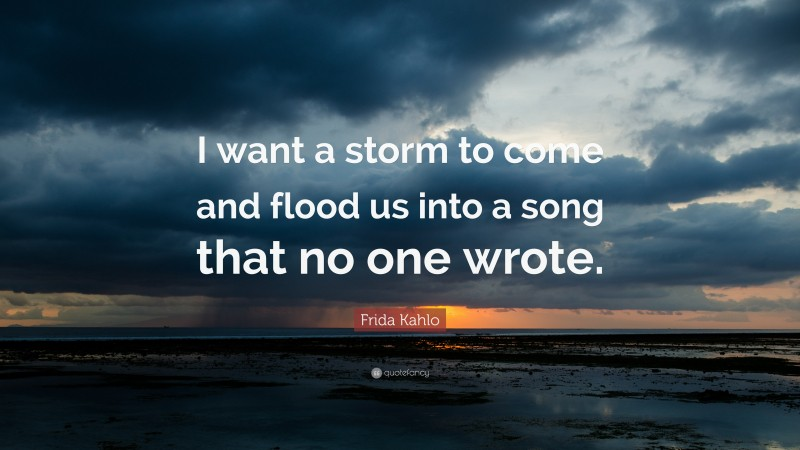 """Frida Kahlo Quote: """"I want a storm to come and flood us into a song that no one wrote."""""""