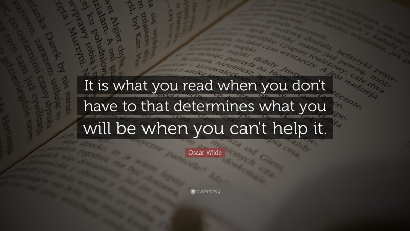 """Oscar Wilde Quote: """"It is what you read when you don't have to that determines what you will be when you can't help it."""""""