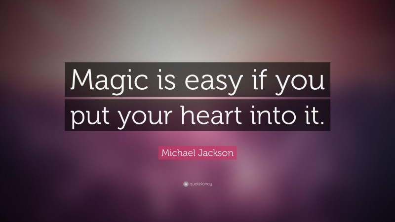 """Michael Jackson Quote: """"Magic is easy if you put your heart into it."""""""