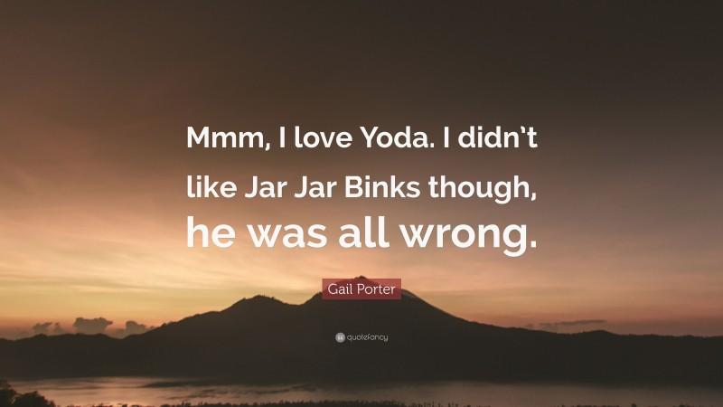 Gail Porter Quote: Mmm, I love Yoda. I didnt like Jar