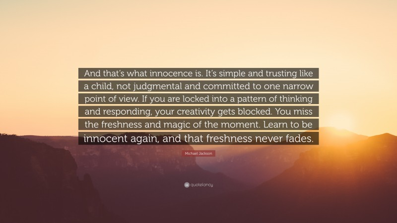 """Michael Jackson Quote: """"And that's what innocence is. It's simple and trusting like a child, not judgmental and committed to one narrow point of view. If you are locked into a pattern of thinking and responding, your creativity gets blocked. You miss the freshness and magic of the moment. Learn to be innocent again, and that freshness never fades."""""""