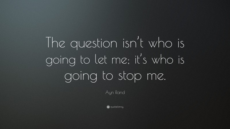 "Ayn Rand Quote: ""The question isn't who is going to let me; it's who is going to stop me."""