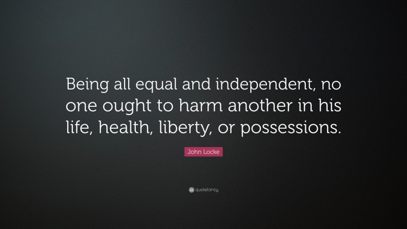 """John Locke Quote: """"Being all equal and independent, no one ought to harm another in his life, health, liberty, or possessions."""""""