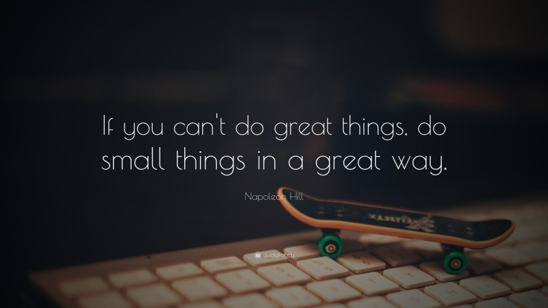 """Napoleon Hill Quote: """"If you can't do great things, do small things in a great way."""""""