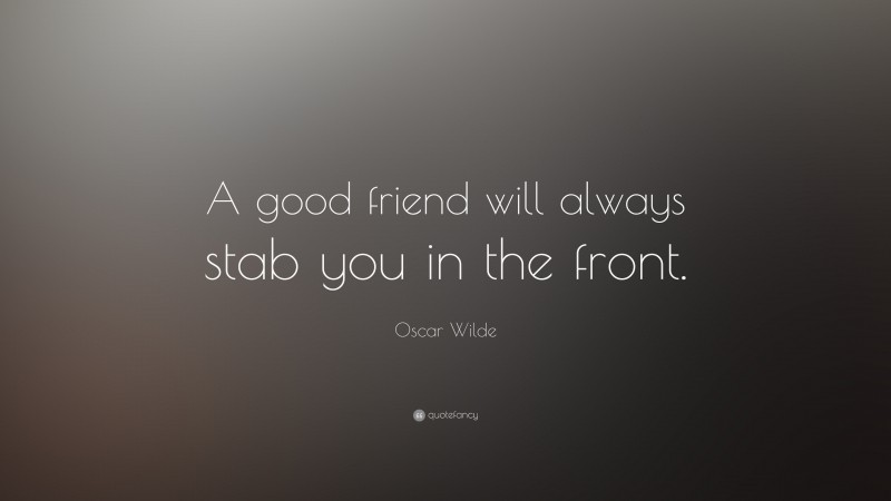 """Oscar Wilde Quote: """"A good friend will always stab you in the front."""""""