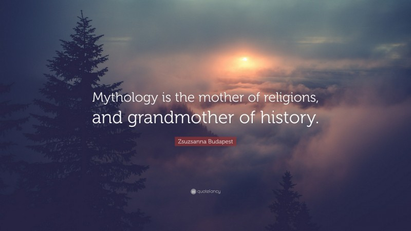 """Zsuzsanna Budapest Quote: """"Mythology is the mother of religions, and grandmother of history."""""""