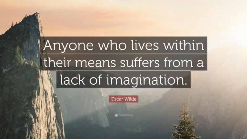 """Oscar Wilde Quote: """"Anyone who lives within their means suffers from a lack of imagination."""""""